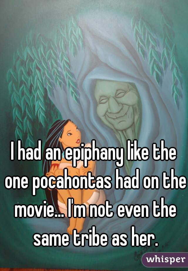 I had an epiphany like the one pocahontas had on the movie... I'm not even the same tribe as her.
