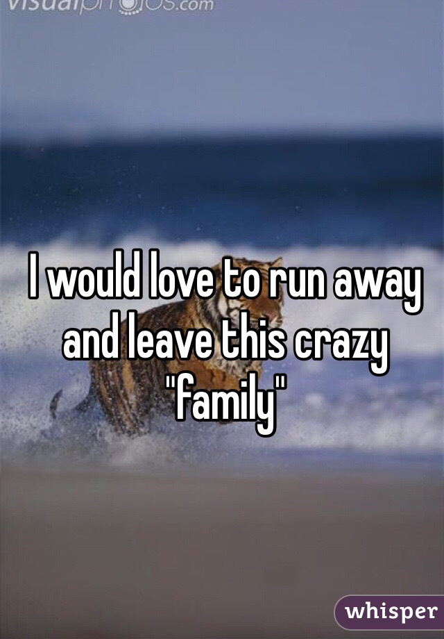 "I would love to run away and leave this crazy ""family"""