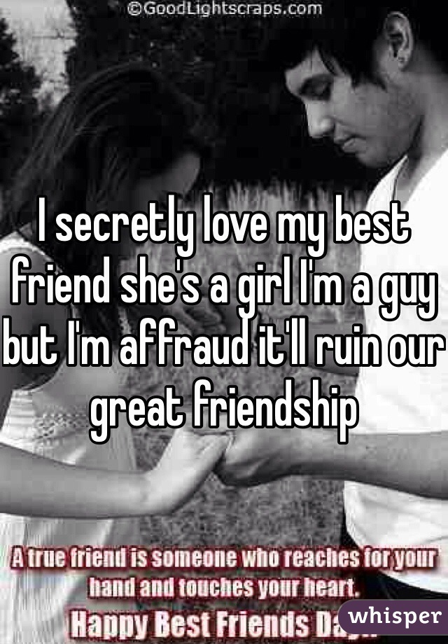 I secretly love my best friend she's a girl I'm a guy but I'm affraud it'll ruin our great friendship