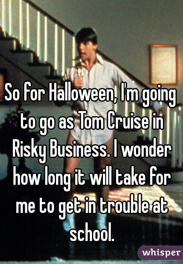 So for Halloween, I'm going to go as Tom Cruise in Risky Business. I wonder how long it will take for me to get in trouble at school.