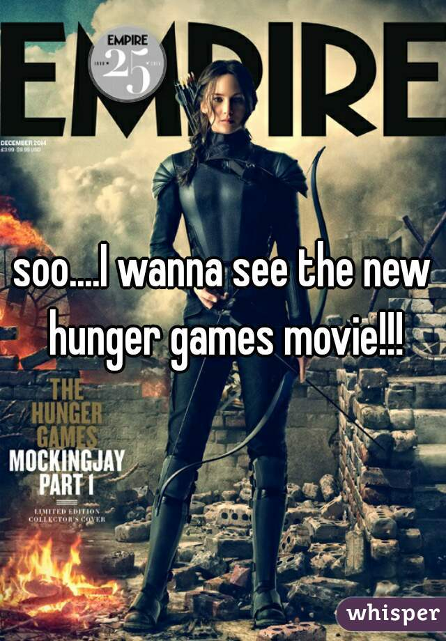soo....I wanna see the new hunger games movie!!!