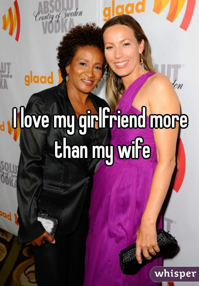 I love my girlfriend more than my wife