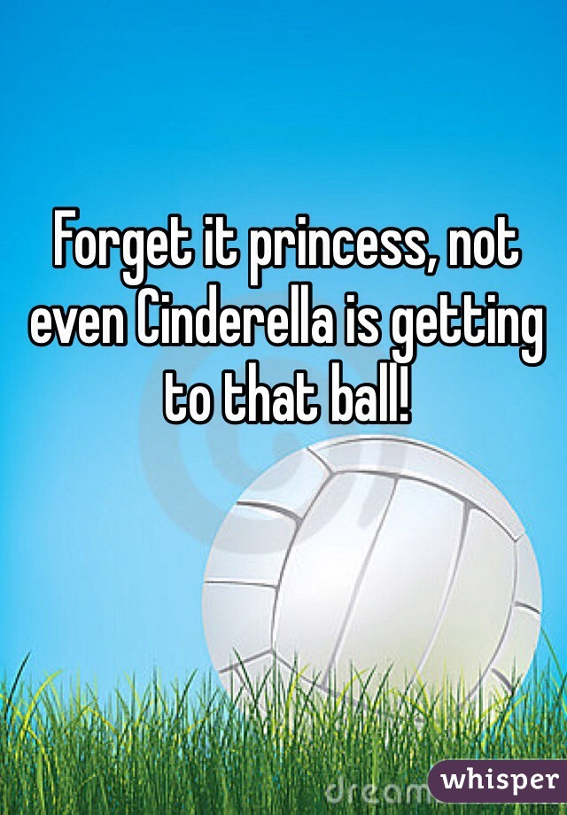 Forget it princess, not even Cinderella is getting to that ball!