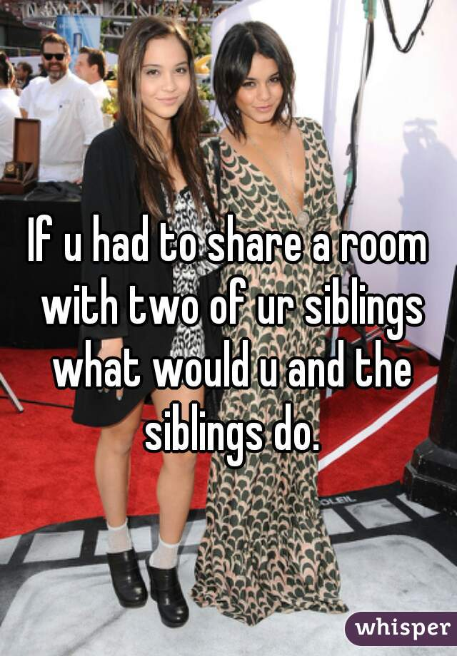 If u had to share a room with two of ur siblings what would u and the siblings do.