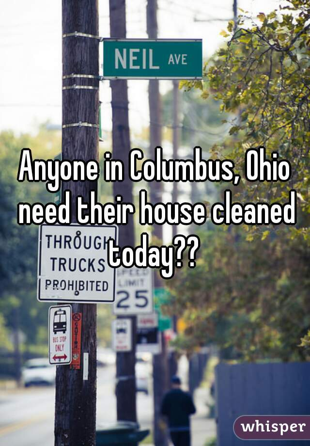 Anyone in Columbus, Ohio need their house cleaned today??