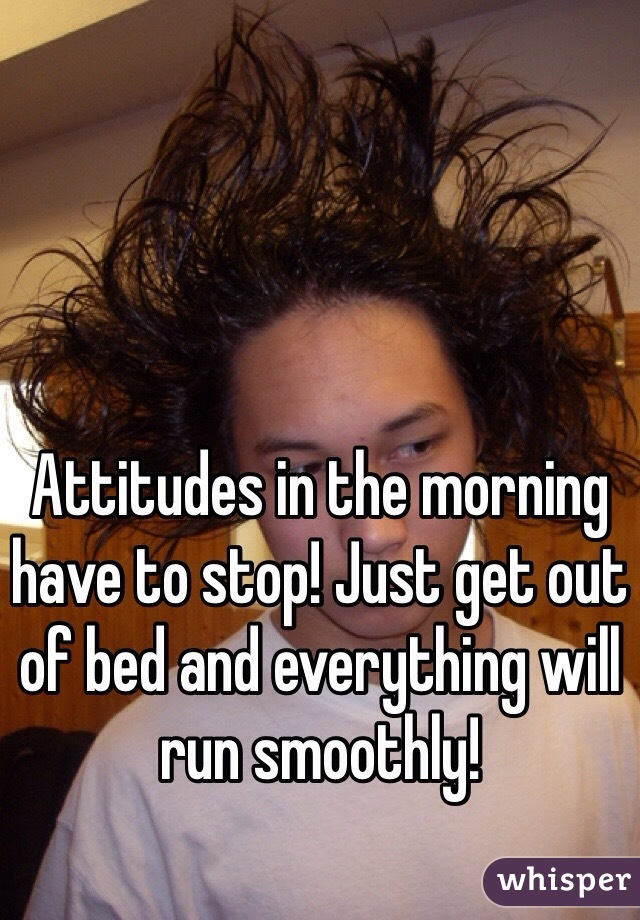 Attitudes in the morning have to stop! Just get out of bed and everything will run smoothly!