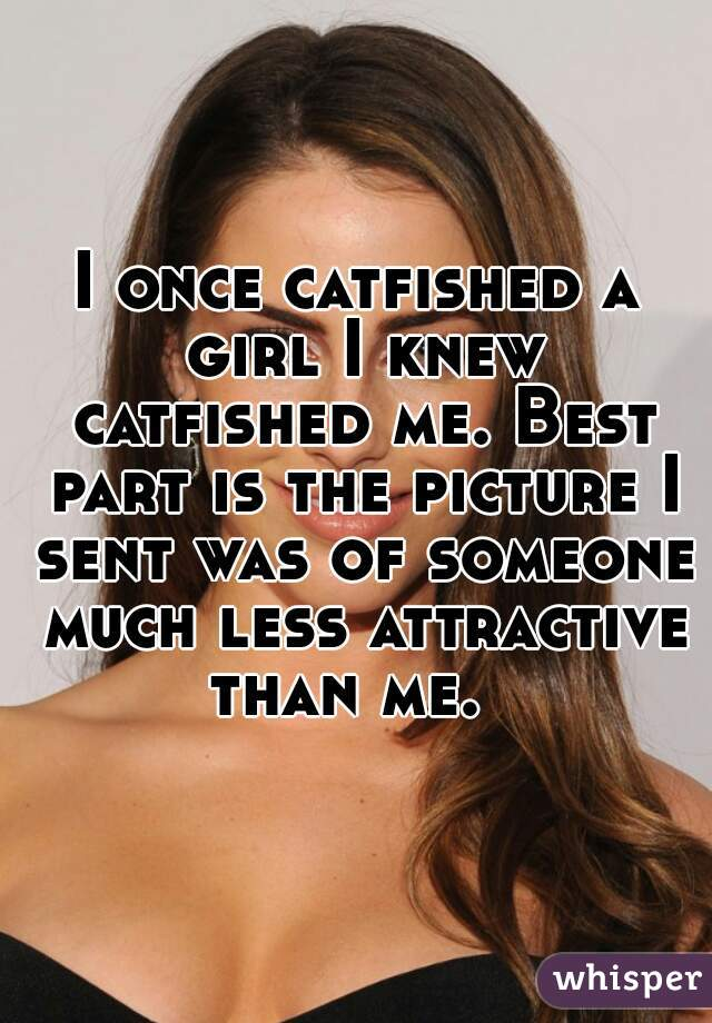 I once catfished a girl I knew catfished me. Best part is the picture I sent was of someone much less attractive than me.