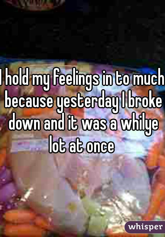 I hold my feelings in to much because yesterday I broke down and it was a whilye lot at once