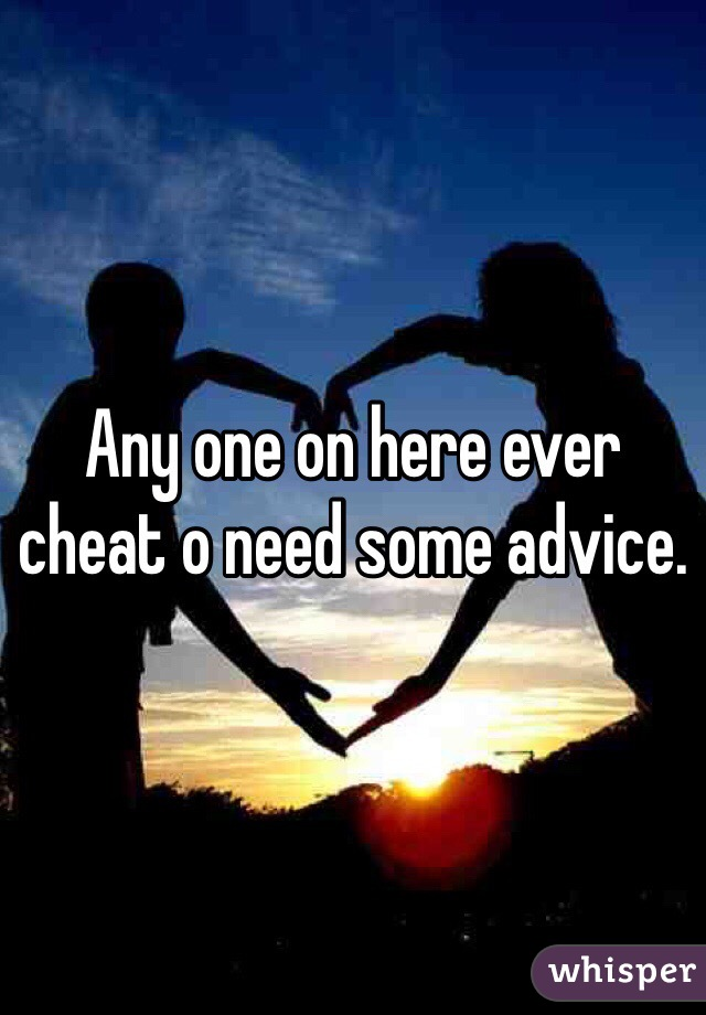 Any one on here ever cheat o need some advice.