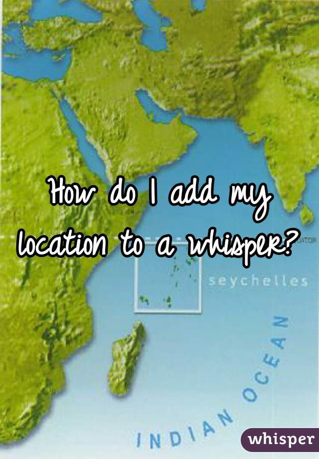 How do I add my location to a whisper?