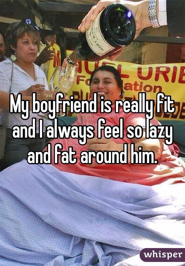 My boyfriend is really fit and I always feel so lazy and fat around him.