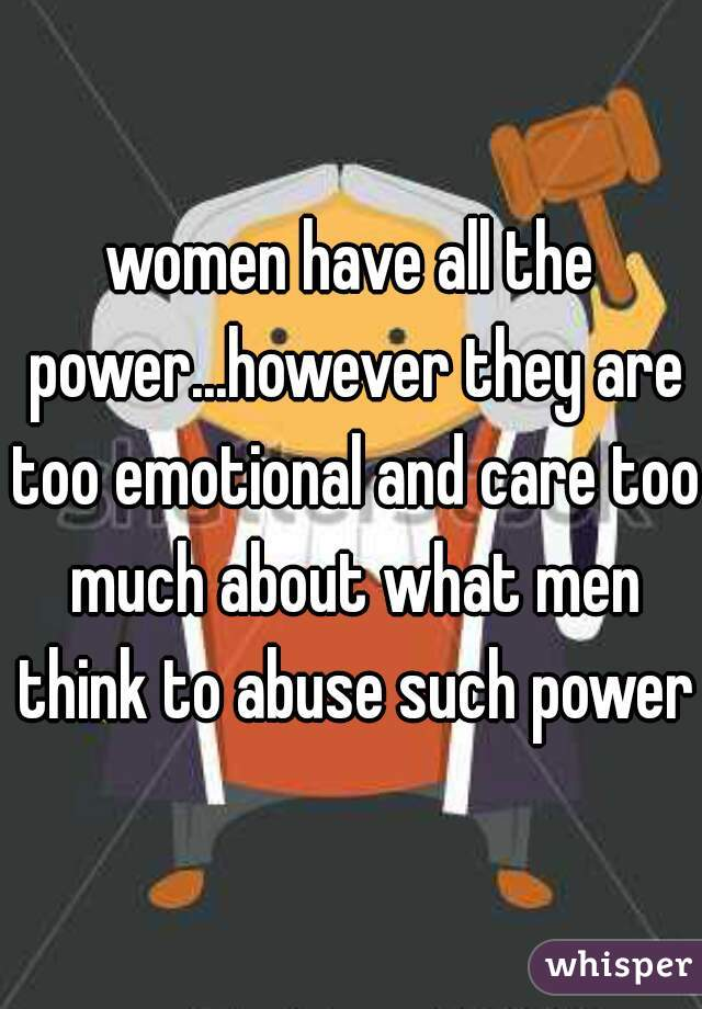 women have all the power...however they are too emotional and care too much about what men think to abuse such power