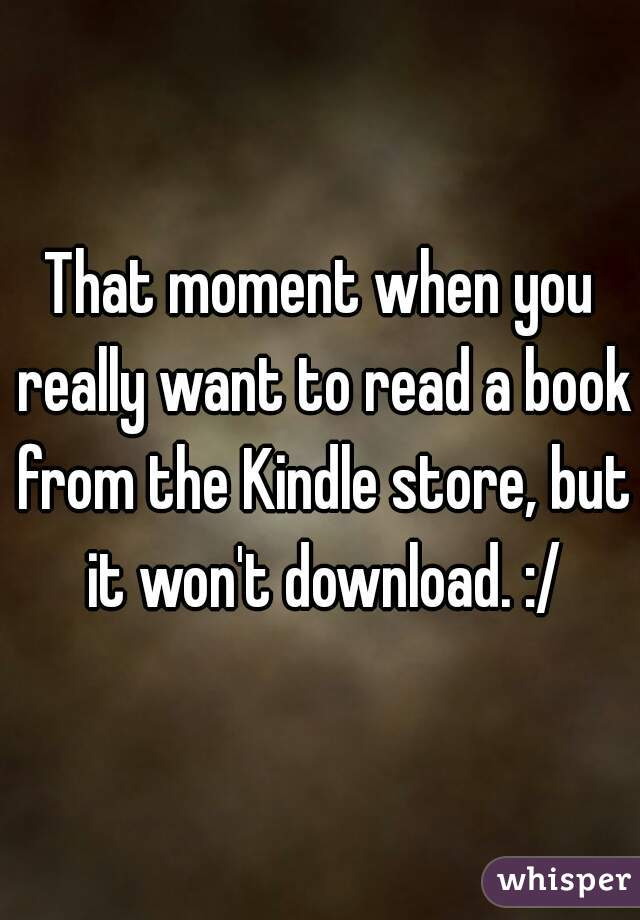 That moment when you really want to read a book from the Kindle store, but it won't download. :/