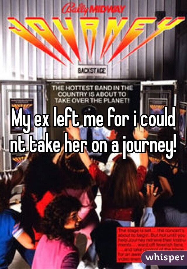 My ex left me for i could nt take her on a journey!