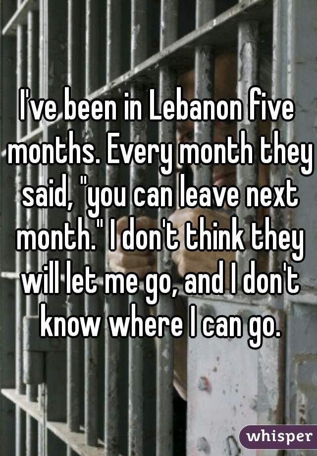 """I've been in Lebanon five months. Every month they said, """"you can leave next month."""" I don't think they will let me go, and I don't know where I can go."""
