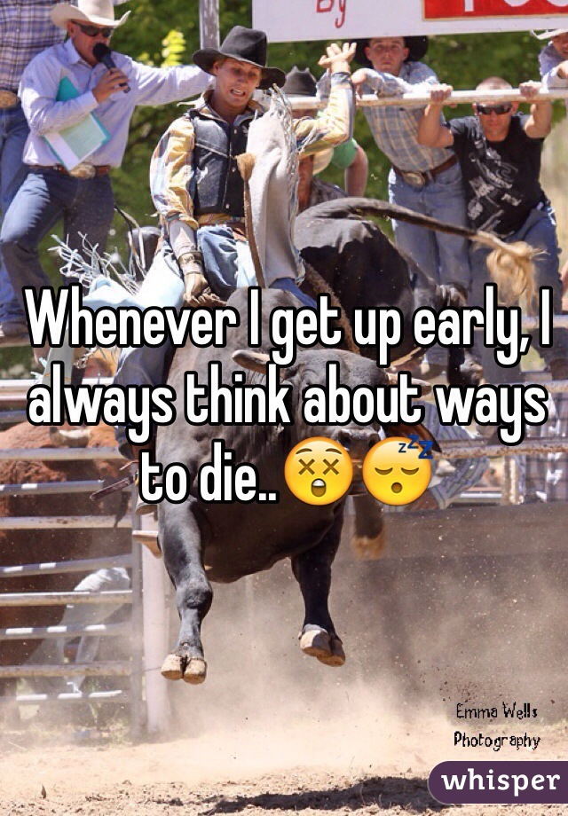 Whenever I get up early, I always think about ways to die..😲😴
