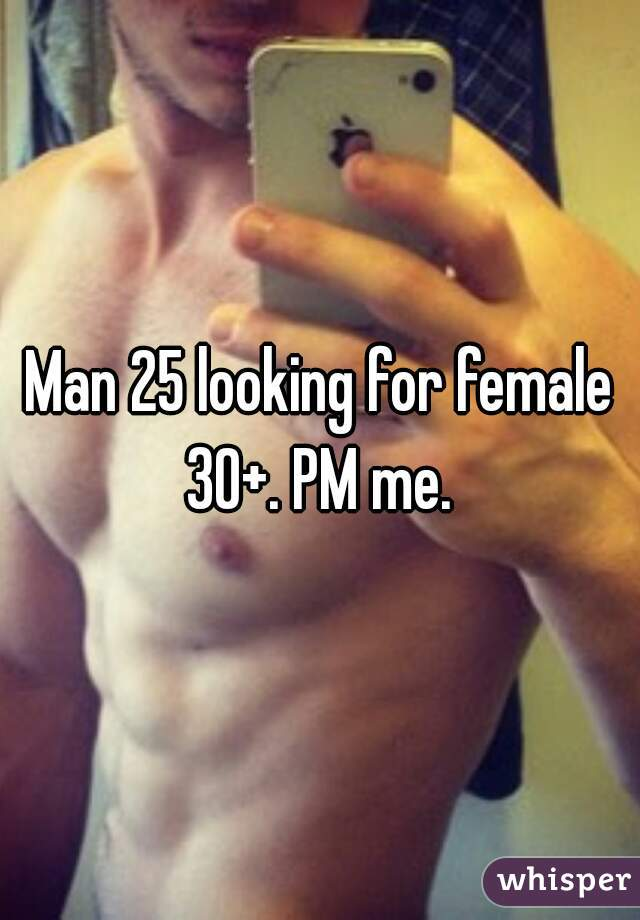 Man 25 looking for female 30+. PM me.