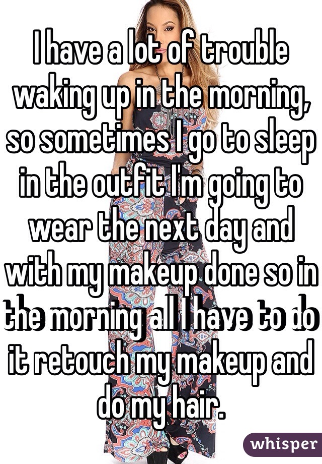I have a lot of trouble waking up in the morning, so sometimes I go to sleep in the outfit I'm going to wear the next day and with my makeup done so in the morning all I have to do it retouch my makeup and do my hair.