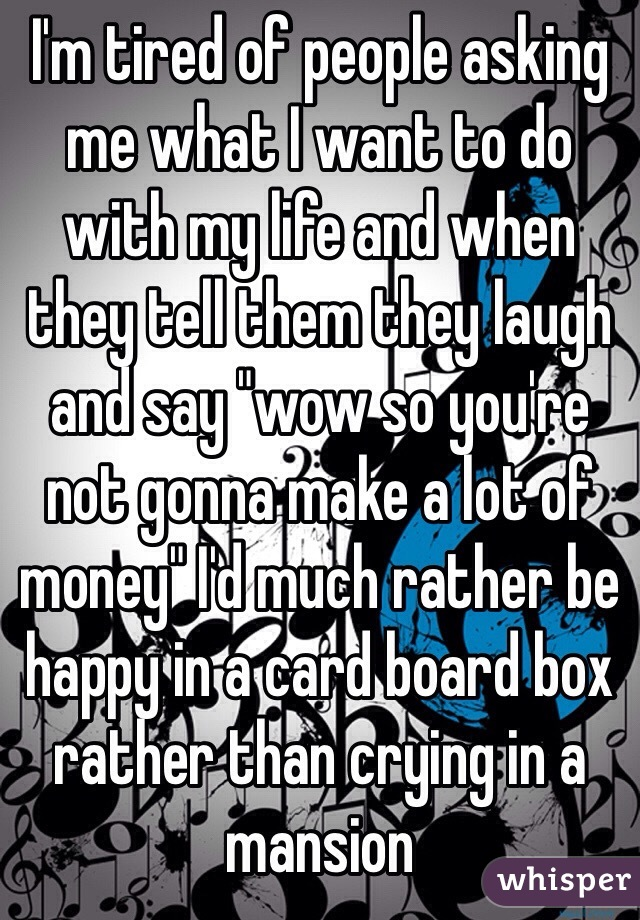 """I'm tired of people asking me what I want to do with my life and when they tell them they laugh and say """"wow so you're not gonna make a lot of money"""" I'd much rather be happy in a card board box rather than crying in a mansion"""