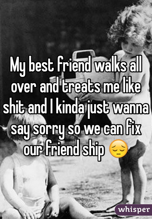 My best friend walks all over and treats me like shit and I kinda just wanna say sorry so we can fix our friend ship 😔
