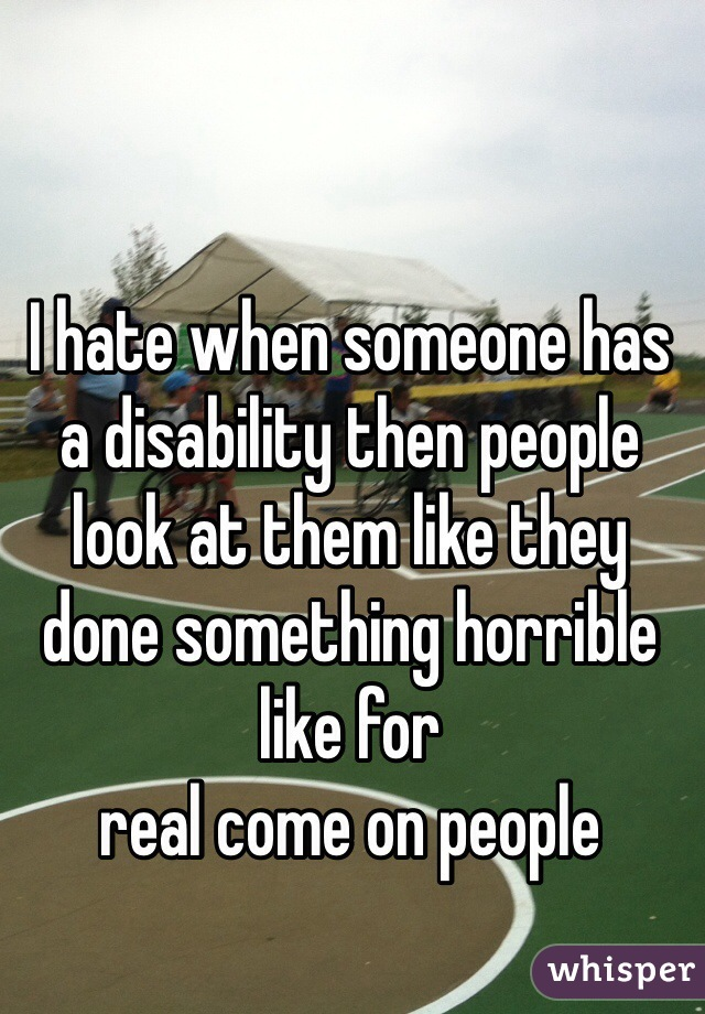 I hate when someone has a disability then people look at them like they  done something horrible like for  real come on people