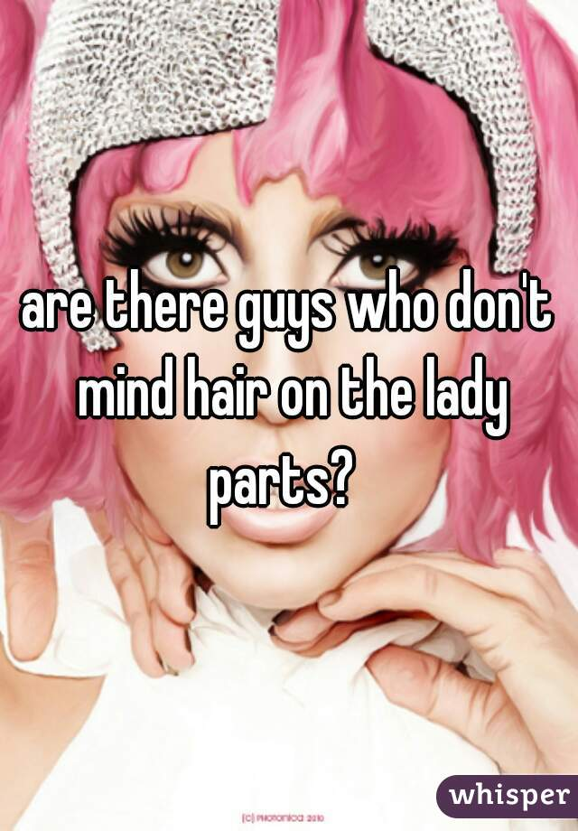 are there guys who don't mind hair on the lady parts?