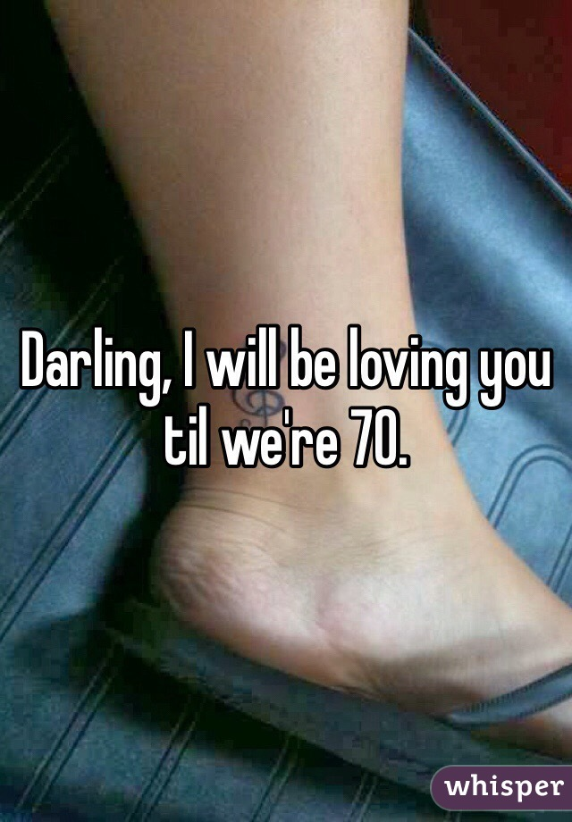 Darling, I will be loving you til we're 70.