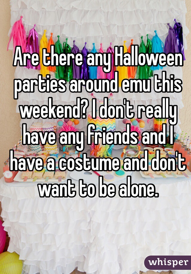 Are there any Halloween parties around emu this weekend? I don't really have any friends and I have a costume and don't want to be alone.