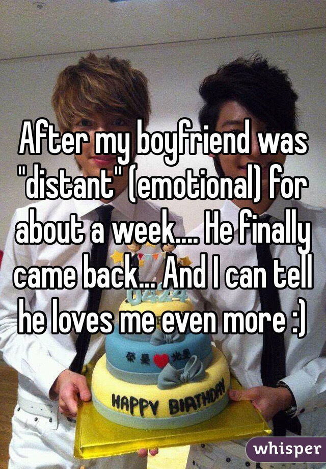 """After my boyfriend was """"distant"""" (emotional) for about a week.... He finally came back... And I can tell he loves me even more :)"""