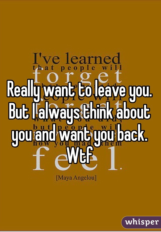Really want to leave you. But I always think about you and want you back. Wtf