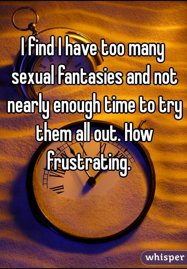 I find I have too many sexual fantasies and not nearly enough time to try them all out. How frustrating.
