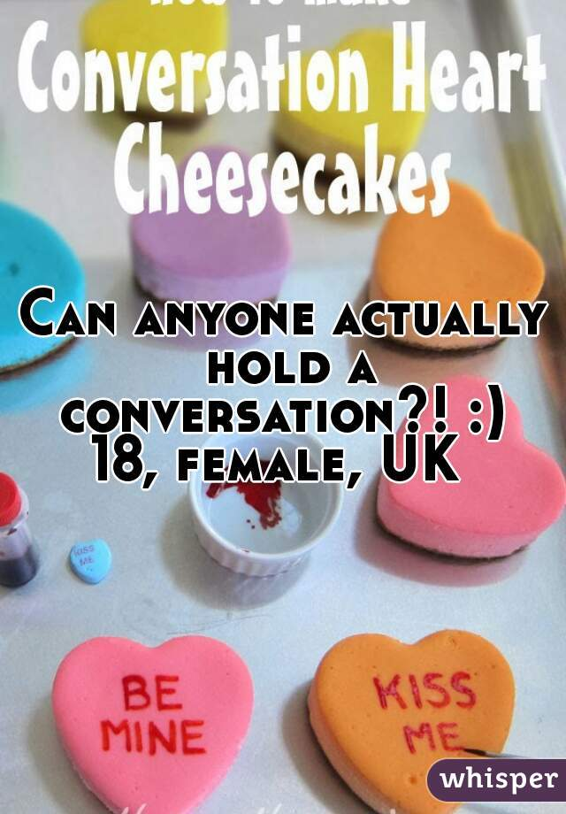 Can anyone actually hold a conversation?! :)  18, female, UK