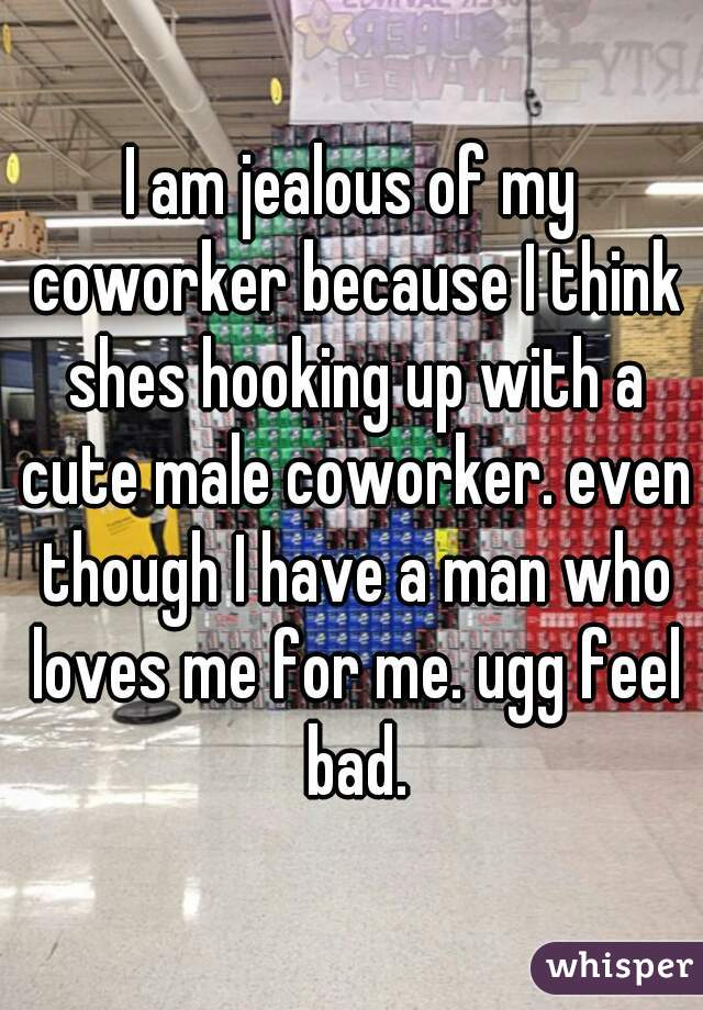 I am jealous of my coworker because I think shes hooking up with a cute male coworker. even though I have a man who loves me for me. ugg feel bad.