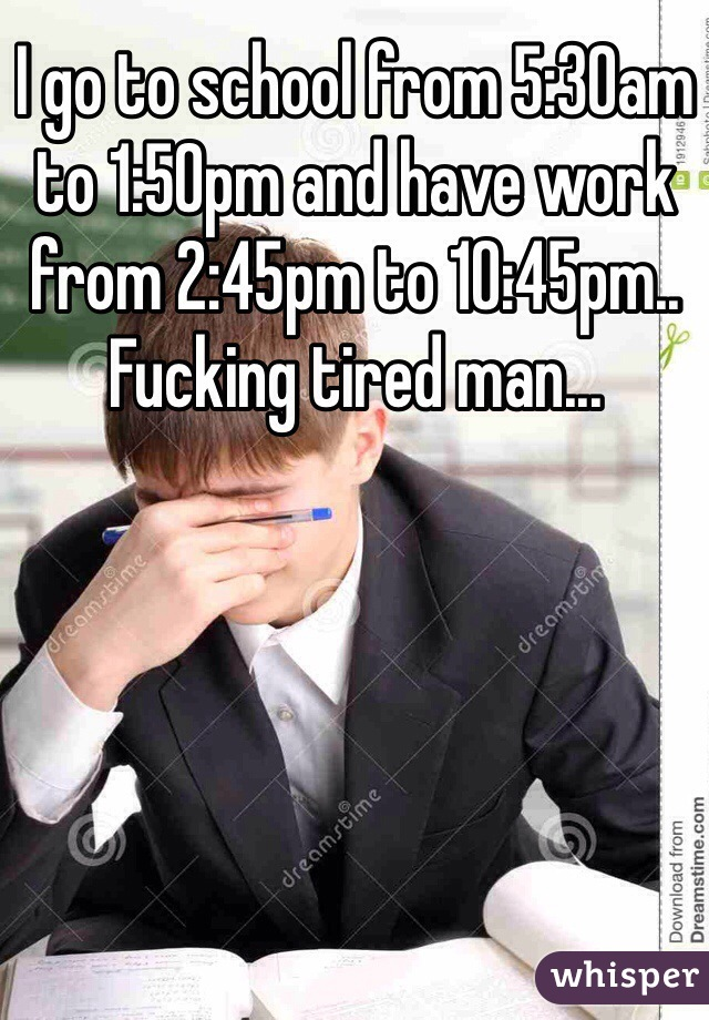 I go to school from 5:30am to 1:50pm and have work from 2:45pm to 10:45pm.. Fucking tired man...