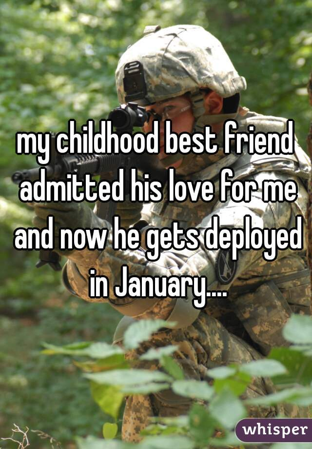 my childhood best friend admitted his love for me and now he gets deployed in January....