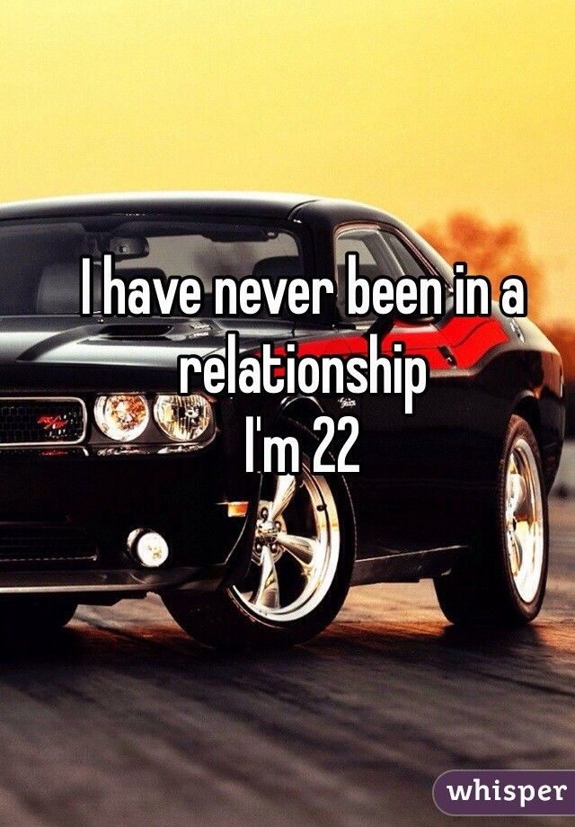 I have never been in a relationship  I'm 22