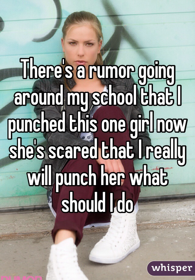 There's a rumor going around my school that I punched this one girl now she's scared that I really will punch her what should I do
