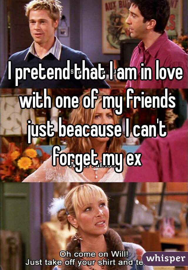 I pretend that I am in love with one of my friends just beacause I can't forget my ex