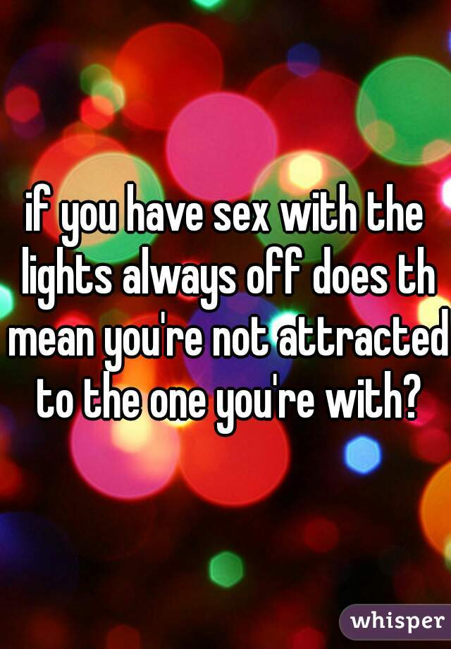 if you have sex with the lights always off does th mean you're not attracted to the one you're with?