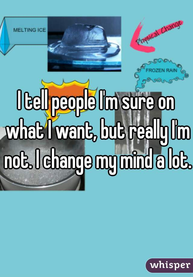 I tell people I'm sure on what I want, but really I'm not. I change my mind a lot.