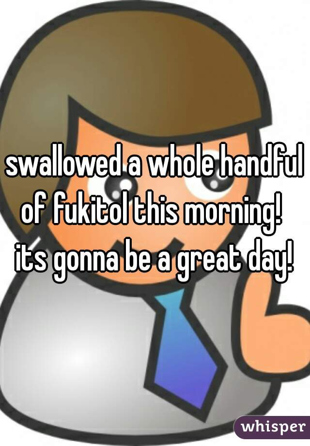 swallowed a whole handful of fukitol this morning!   its gonna be a great day!