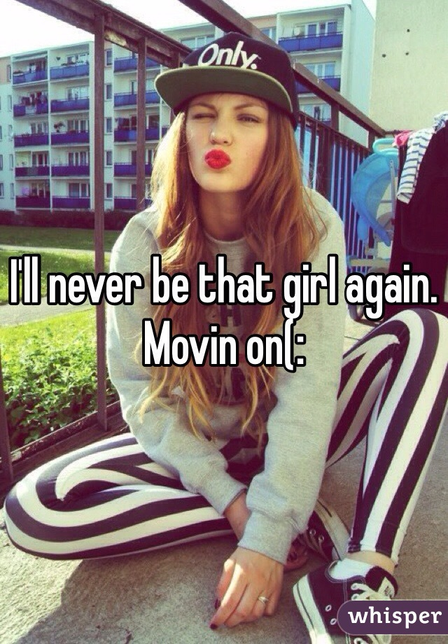 I'll never be that girl again. Movin on(: