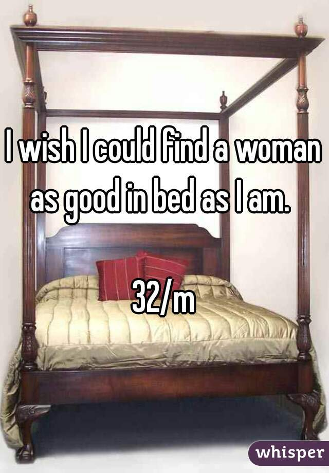 I wish I could find a woman as good in bed as I am.      32/m