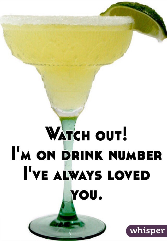 Watch out! I'm on drink number I've always loved you.