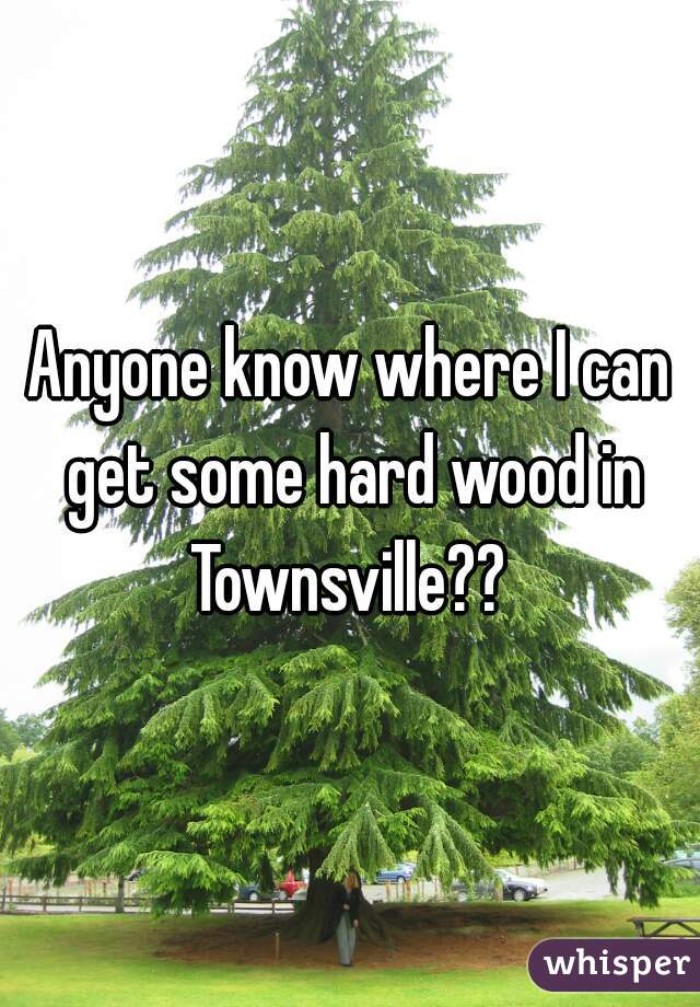 Anyone know where I can get some hard wood in Townsville??
