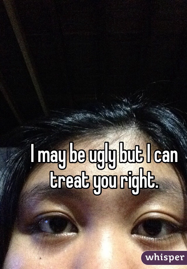 I may be ugly but I can treat you right.