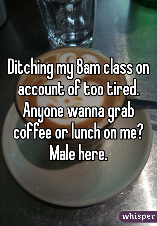 Ditching my 8am class on account of too tired. Anyone wanna grab coffee or lunch on me? Male here.