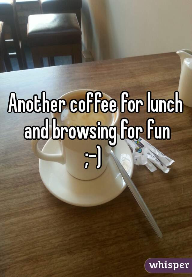 Another coffee for lunch and browsing for fun ;-)