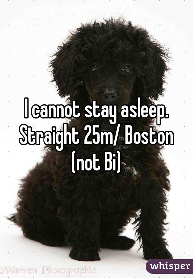I cannot stay asleep. Straight 25m/ Boston (not Bi)