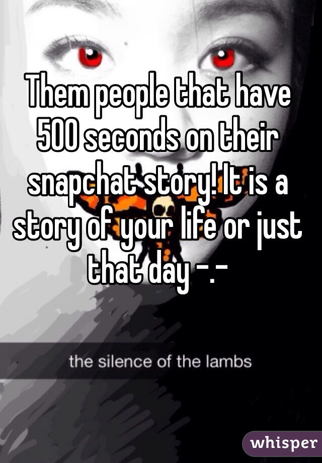 Them people that have 500 seconds on their snapchat story! It is a story of your life or just that day -.-